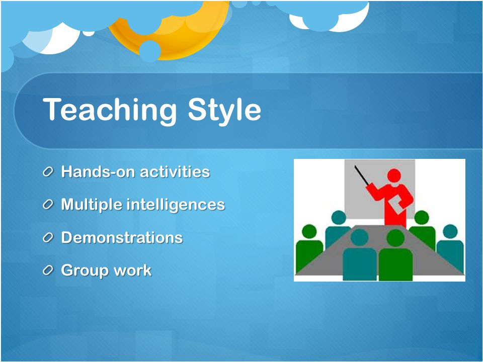 Teaching Style Hands-on activities Multiple intelligences Demonstrations Group work