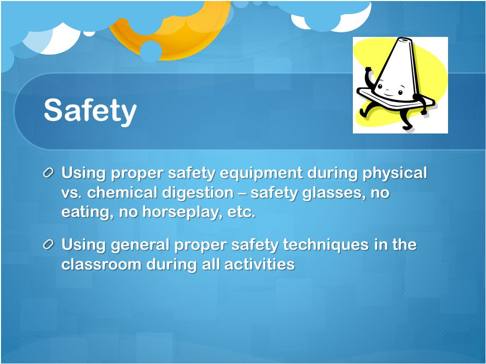 Safety Using proper safety equipment during physical vs. chemical digestion – safety glasses, no eating, no horseplay, etc. Using general proper safet