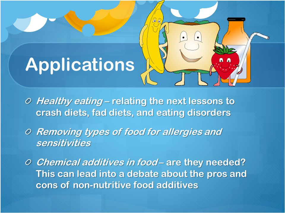 Applications Healthy eating – relating the next lessons to crash diets, fad diets, and eating disorders Removing types of food for allergies and sensitivities Chemical additives in food – are they needed.