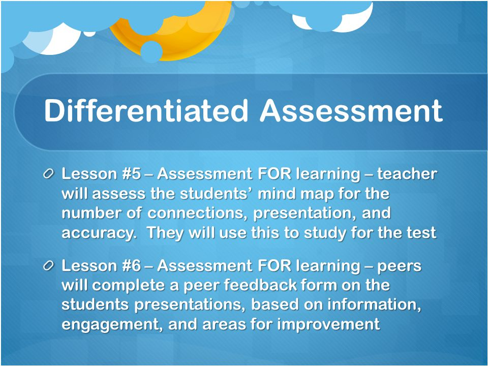 Differentiated Assessment Lesson #5 – Assessment FOR learning – teacher will assess the students' mind map for the number of connections, presentation