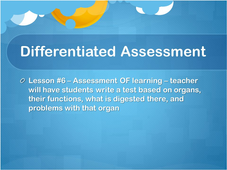 Differentiated Assessment Lesson #6 – Assessment OF learning – teacher will have students write a test based on organs, their functions, what is diges