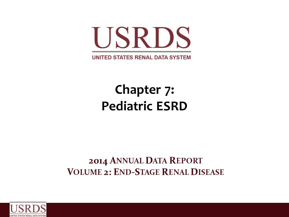 Chapter 7: Pediatric ESRD 2014 A NNUAL D ATA R EPORT V OLUME 2: E ND -S TAGE R ENAL D ISEASE
