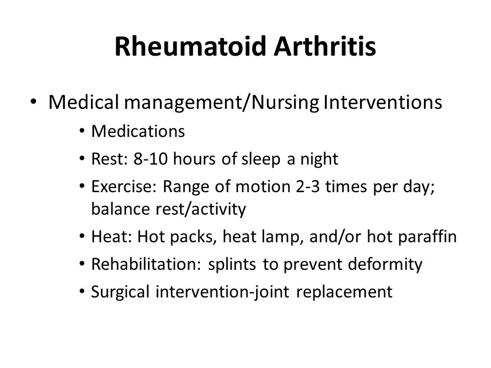 Rheumatoid Arthritis Medical management/Nursing Interventions Medications Rest: 8-10 hours of sleep a night Exercise: Range of motion 2-3 times per day; balance rest/activity Heat: Hot packs, heat lamp, and/or hot paraffin Rehabilitation: splints to prevent deformity Surgical intervention-joint replacement