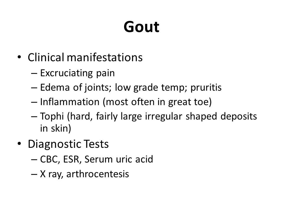 Gout Clinical manifestations – Excruciating pain – Edema of joints; low grade temp; pruritis – Inflammation (most often in great toe) – Tophi (hard, fairly large irregular shaped deposits in skin) Diagnostic Tests – CBC, ESR, Serum uric acid – X ray, arthrocentesis