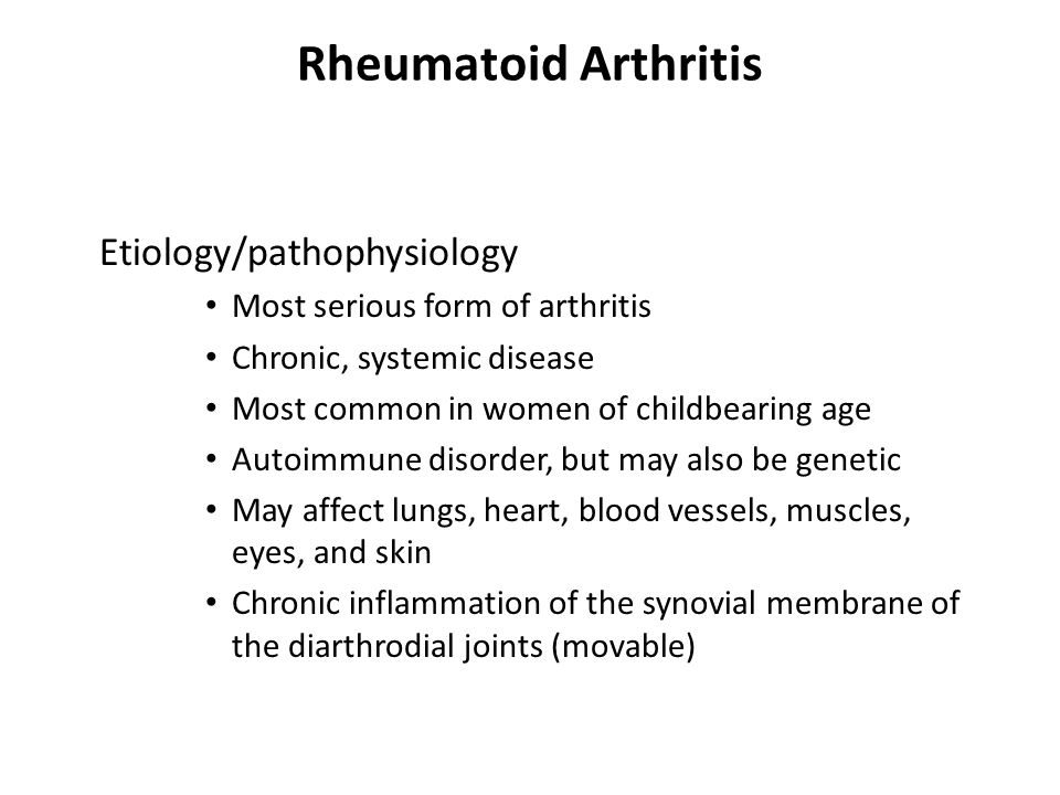 Rheumatoid Arthritis Etiology/pathophysiology Most serious form of arthritis Chronic, systemic disease Most common in women of childbearing age Autoimmune disorder, but may also be genetic May affect lungs, heart, blood vessels, muscles, eyes, and skin Chronic inflammation of the synovial membrane of the diarthrodial joints (movable)