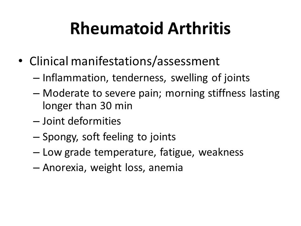 Rheumatoid Arthritis Clinical manifestations/assessment – Inflammation, tenderness, swelling of joints – Moderate to severe pain; morning stiffness lasting longer than 30 min – Joint deformities – Spongy, soft feeling to joints – Low grade temperature, fatigue, weakness – Anorexia, weight loss, anemia