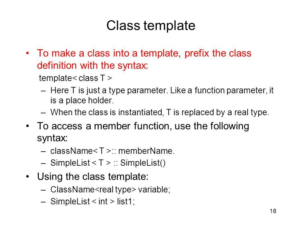 Class template To make a class into a template, prefix the class definition with the syntax: template –Here T is just a type parameter.