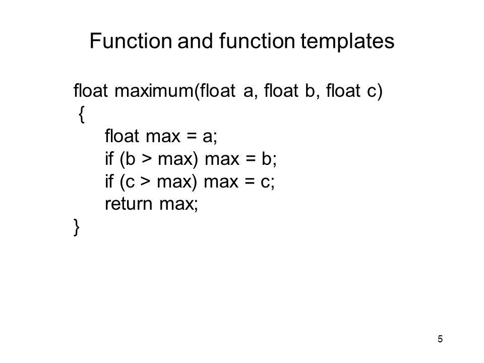 5 Function and function templates float maximum(float a, float b, float c) { float max = a; if (b > max) max = b; if (c > max) max = c; return max; }