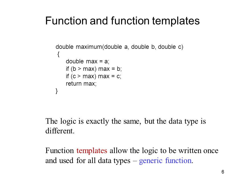 6 Function and function templates double maximum(double a, double b, double c) { double max = a; if (b > max) max = b; if (c > max) max = c; return max; } The logic is exactly the same, but the data type is different.