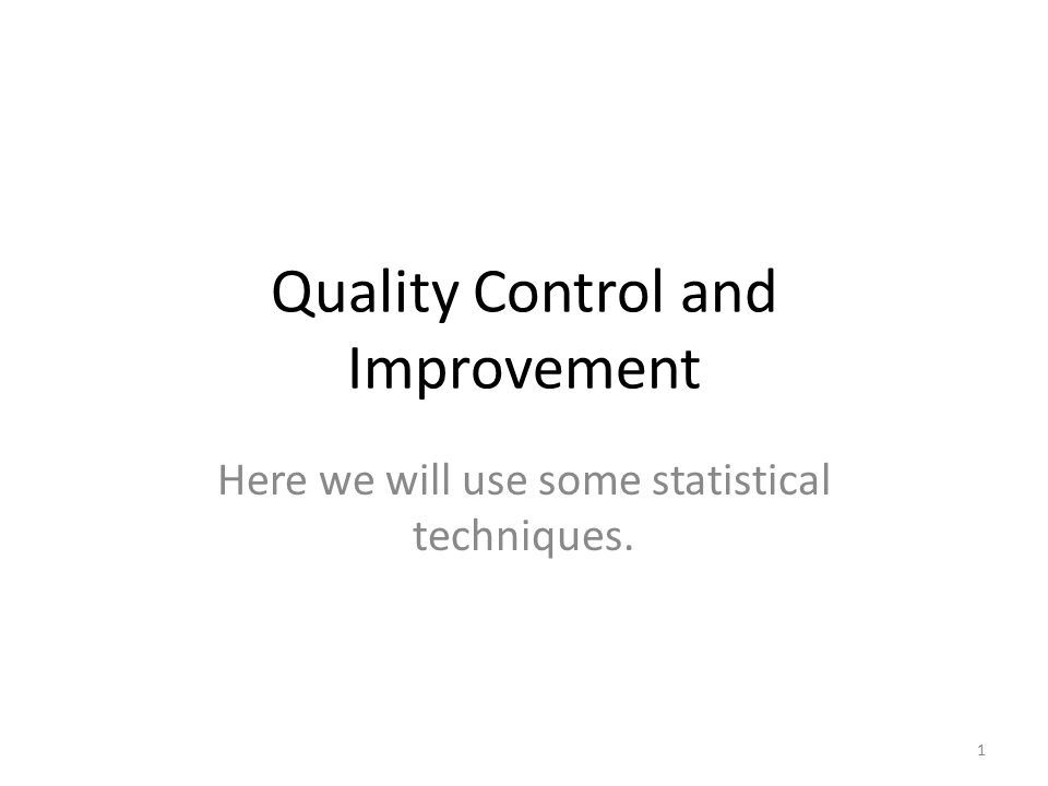 Quality Control and Improvement Here we will use some statistical techniques. 1