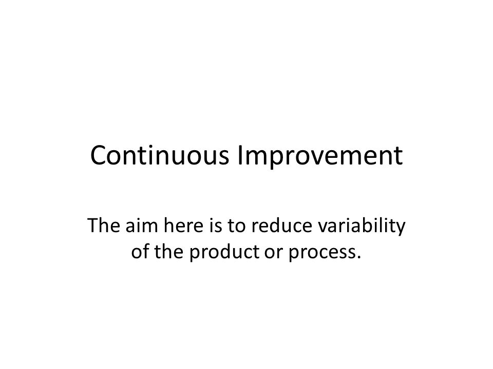 Continuous Improvement The aim here is to reduce variability of the product or process.