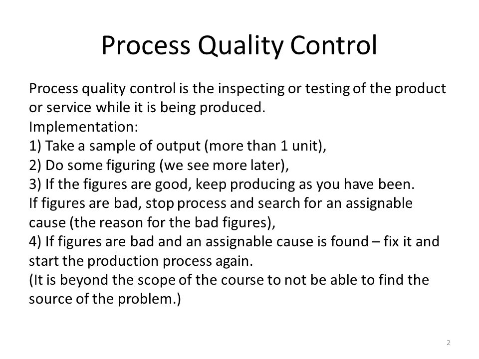 Process Quality Control 2 Process quality control is the inspecting or testing of the product or service while it is being produced.