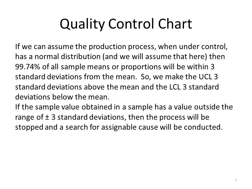 Quality Control Chart 7 If we can assume the production process, when under control, has a normal distribution (and we will assume that here) then 99.74% of all sample means or proportions will be within 3 standard deviations from the mean.