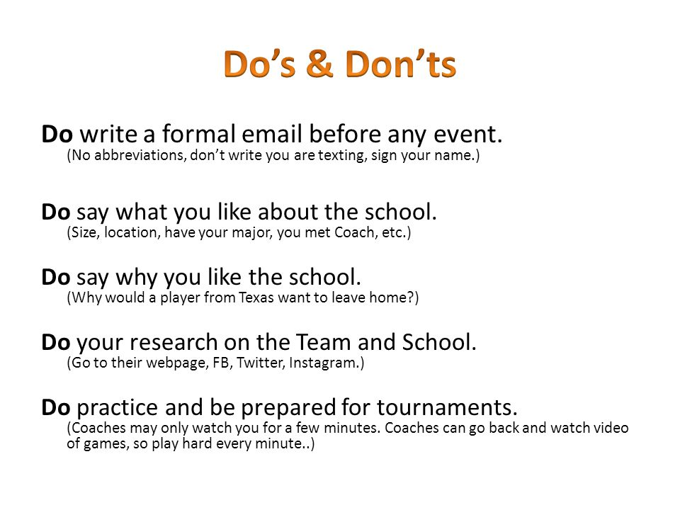 Do write a formal email before any event. (No abbreviations, don't write you are texting, sign your name.) Do say what you like about the school. (Siz