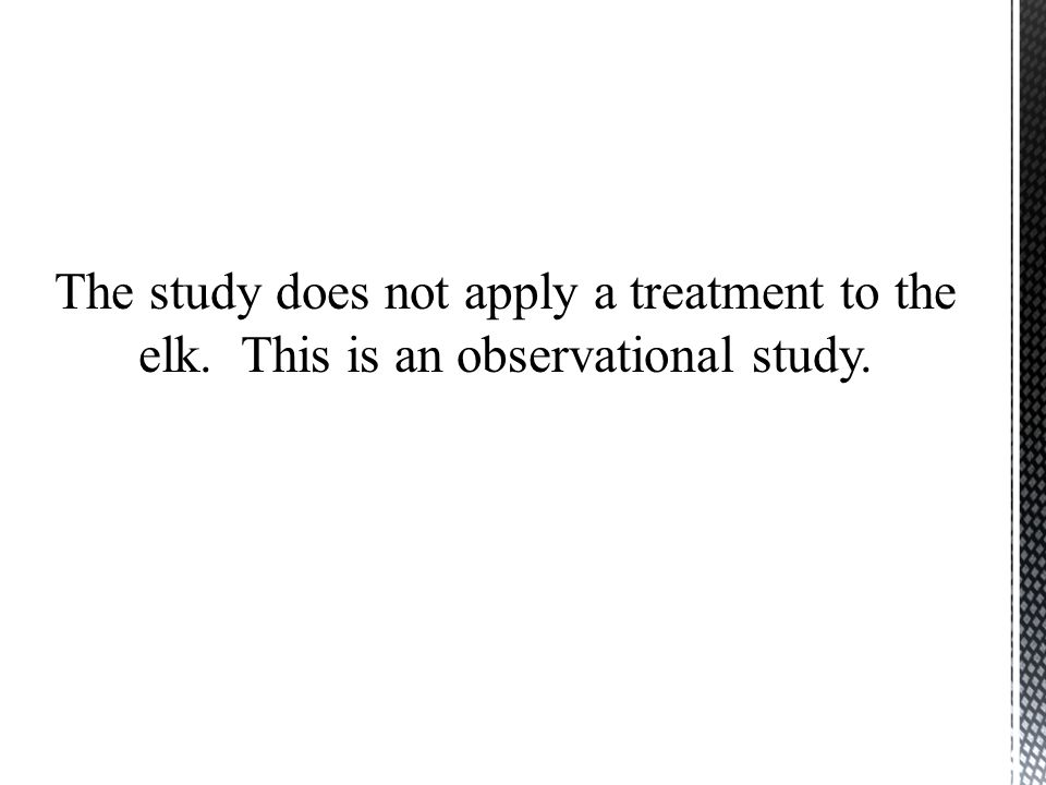The study does not apply a treatment to the elk. This is an observational study.