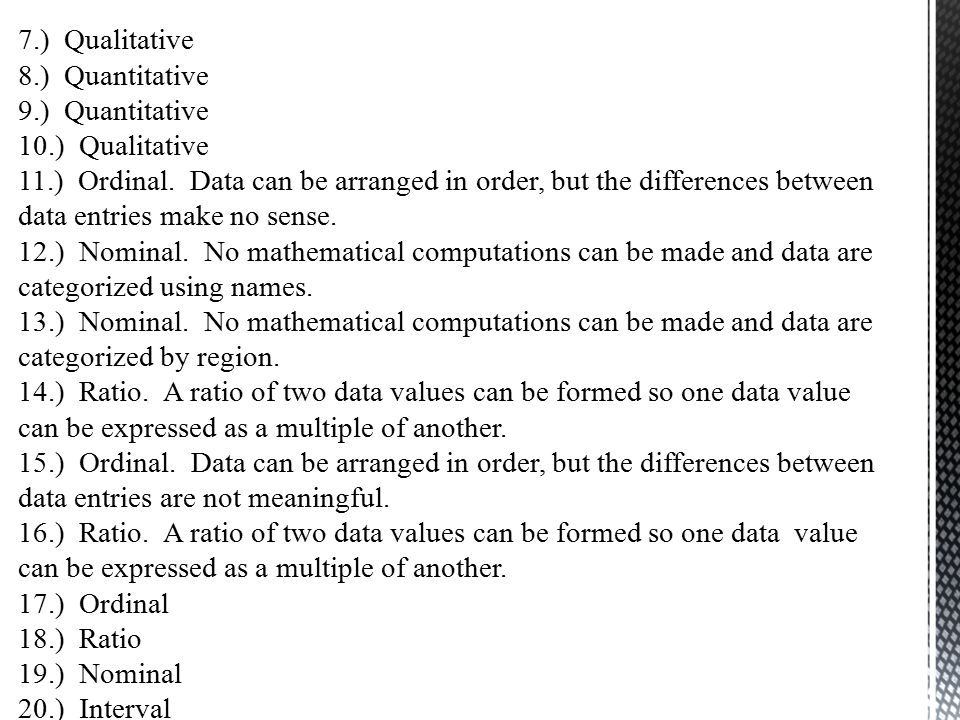 7.) Qualitative 8.) Quantitative 9.) Quantitative 10.) Qualitative 11.) Ordinal. Data can be arranged in order, but the differences between data entri