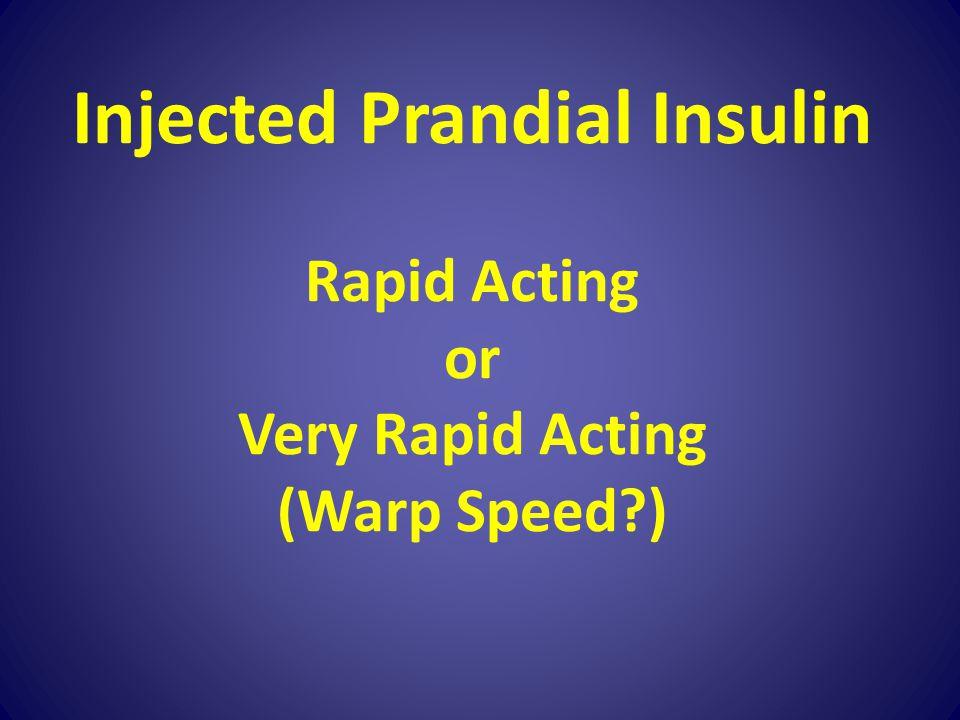 Injected Prandial Insulin Rapid Acting or Very Rapid Acting (Warp Speed?)