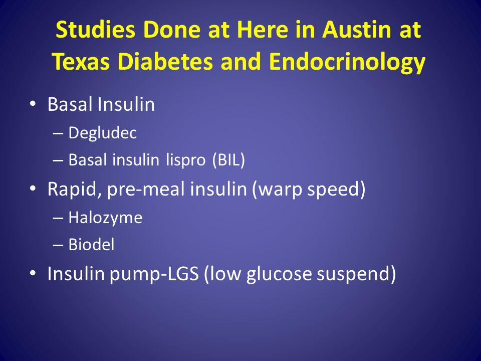 Studies Done at Here in Austin at Texas Diabetes and Endocrinology Basal Insulin – Degludec – Basal insulin lispro (BIL) Rapid, pre-meal insulin (warp