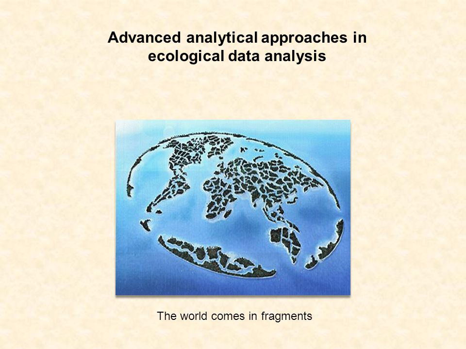 Advanced analytical approaches in ecological data analysis The world comes in fragments