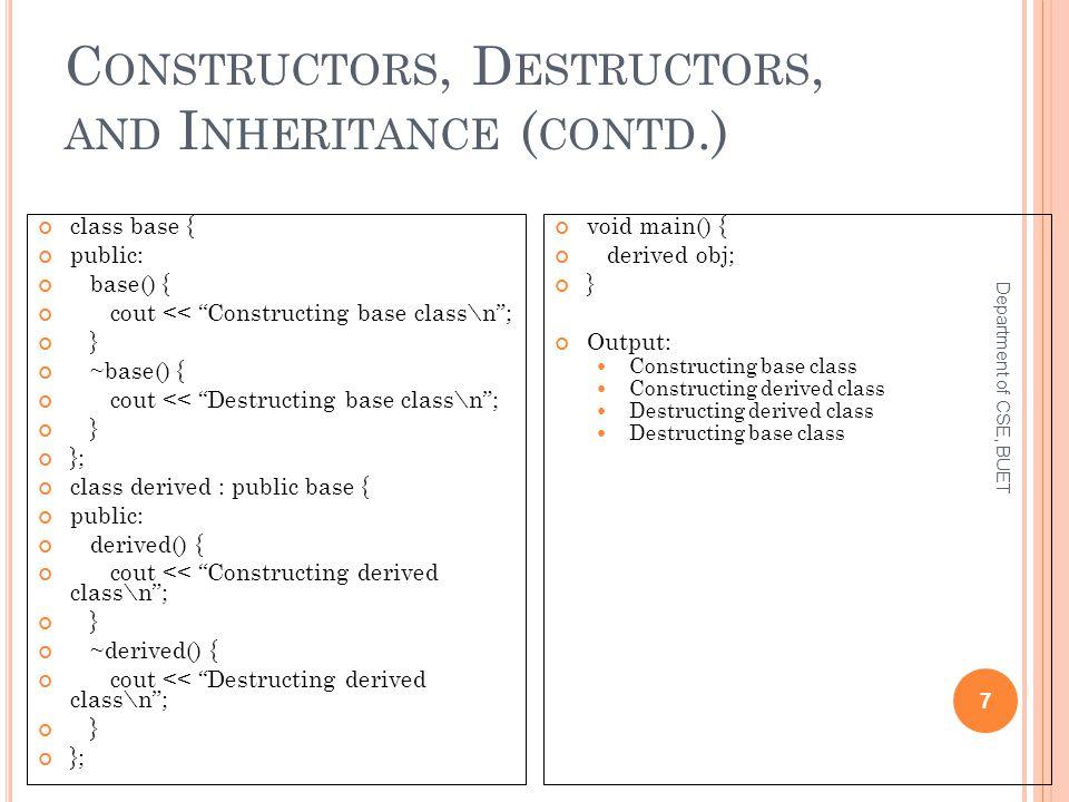 C ONSTRUCTORS, D ESTRUCTORS, AND I NHERITANCE ( CONTD.) Department of CSE, BUET 7 class base { public: base() { cout << Constructing base class\n ; } ~base() { cout << Destructing base class\n ; } }; class derived : public base { public: derived() { cout << Constructing derived class\n ; } ~derived() { cout << Destructing derived class\n ; } }; void main() { derived obj; } Output: Constructing base class Constructing derived class Destructing derived class Destructing base class