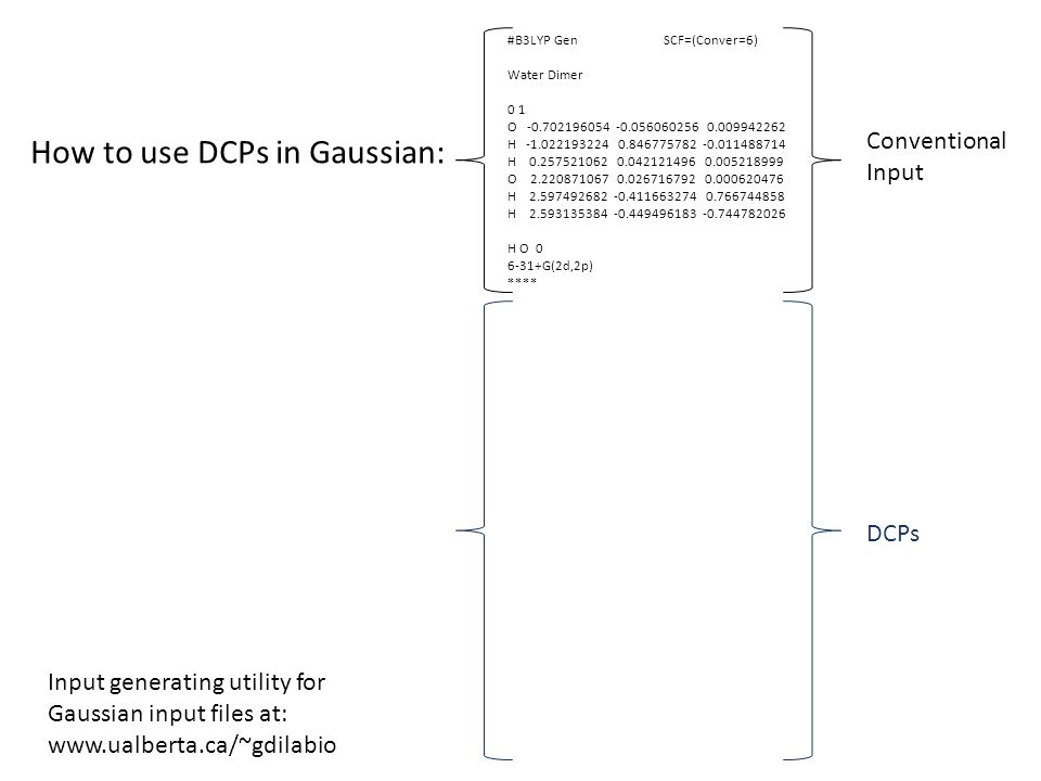 How to use DCPs in Gaussian: #B3LYP Gen Pseudo=Read SCF=(Conver=6) Water Dimer 0 1 O -0.702196054 -0.056060256 0.009942262 H -1.022193224 0.846775782 -0.011488714 H 0.257521062 0.042121496 0.005218999 O 2.220871067 0.026716792 0.000620476 H 2.597492682 -0.411663274 0.766744858 H 2.593135384 -0.449496183 -0.744782026 H O 0 6-31+G(2d,2p) **** H 0 H 1 0 P an up 3 2 0.120883601 0.000231333 2 0.044528578 -0.000070677 2 0.005658790 -0.000000451 S-P 1 2 0.174740501 -0.000049845 O 0 O 3 0 F an up 3 2 0.192168931 0.000242019 2 0.166560549 0.003000000 2 0.016734867 -0.000000131 S-F 1 2 0.039337457 0.000016041 P-F 1 2 0.123780982 -0.000129441 D-F 1 2 0.061418151 -0.003520223 Conventional Input DCPs Input generating utility for Gaussian input files at: www.ualberta.ca/~gdilabio