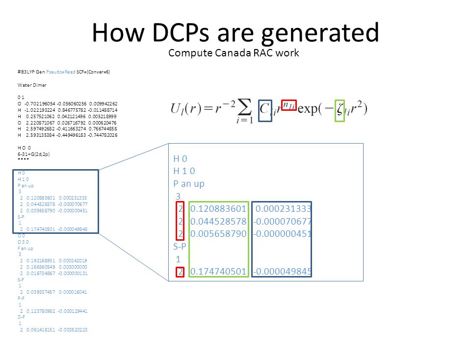 How DCPs are generated # B3LYP Gen Pseudo=Read SCF=(Conver=6) Water Dimer 0 1 O -0.702196054 -0.056060256 0.009942262 H -1.022193224 0.846775782 -0.011488714 H 0.257521062 0.042121496 0.005218999 O 2.220871067 0.026716792 0.000620476 H 2.597492682 -0.411663274 0.766744858 H 2.593135384 -0.449496183 -0.744782026 H O 0 6-31+G(2d,2p) **** H 0 H 1 0 P an up 3 2 0.120883601 0.000231333 2 0.044528578 -0.000070677 2 0.005658790 -0.000000451 S-P 1 2 0.174740501 -0.000049845 O 0 O 3 0 F an up 3 2 0.192168931 0.000242019 2 0.166560549 0.003000000 2 0.016734867 -0.000000131 S-F 1 2 0.039337457 0.000016041 P-F 1 2 0.123780982 -0.000129441 D-F 1 2 0.061418151 -0.003520223 H 0 H 1 0 P an up 3 2 0.120883601 0.000231333 2 0.044528578 -0.000070677 2 0.005658790 -0.000000451 S-P 1 2 0.174740501 -0.000049845 Compute Canada RAC work
