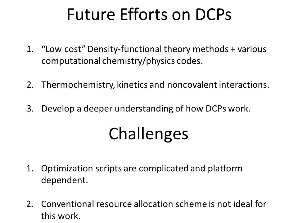 "Future Efforts on DCPs 1.""Low cost"" Density-functional theory methods + various computational chemistry/physics codes. 2.Thermochemistry, kinetics and"