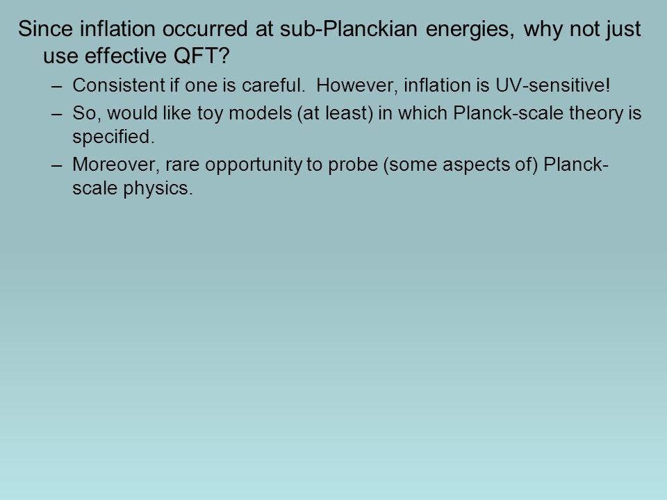 Since inflation occurred at sub-Planckian energies, why not just use effective QFT? –Consistent if one is careful. However, inflation is UV-sensitive!
