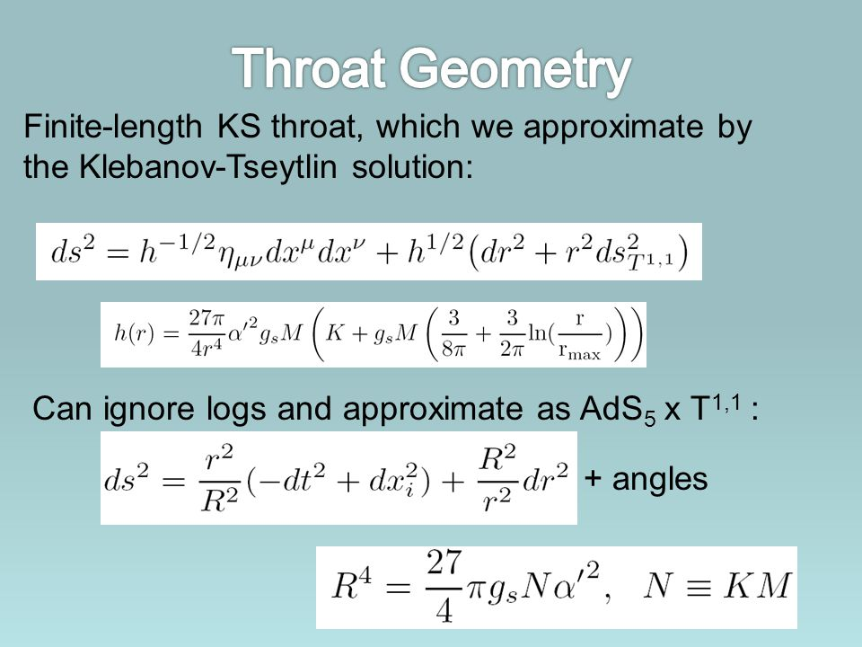 Finite-length KS throat, which we approximate by the Klebanov-Tseytlin solution: Can ignore logs and approximate as AdS 5 x T 1,1 : + angles