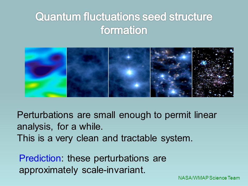 NASA/WMAP Science Team Perturbations are small enough to permit linear analysis, for a while. This is a very clean and tractable system. Prediction: t