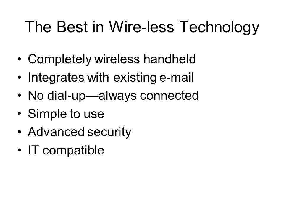 The Best in Wire-less Technology Completely wireless handheld Integrates with existing e-mail No dial-up—always connected Simple to use Advanced security IT compatible