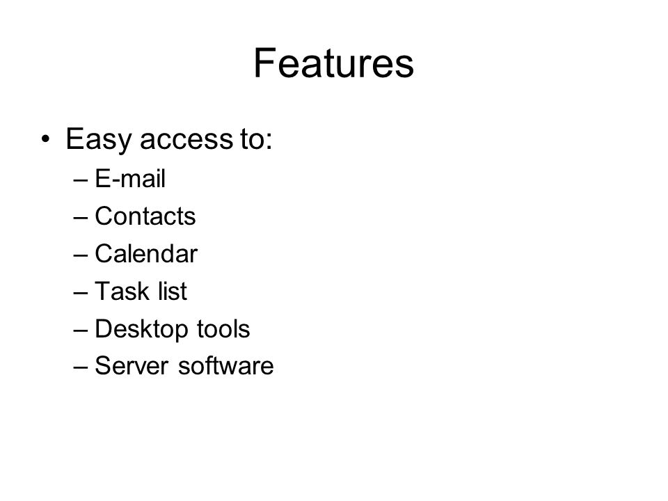 Features Easy access to: –E-mail –Contacts –Calendar –Task list –Desktop tools –Server software