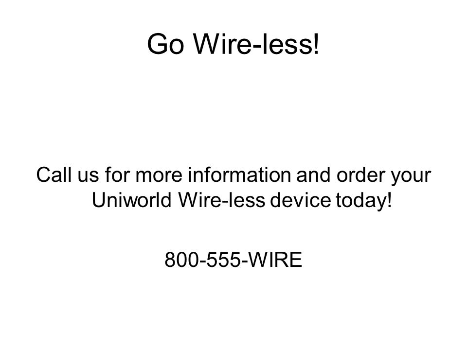 Go Wire-less. Call us for more information and order your Uniworld Wire-less device today.