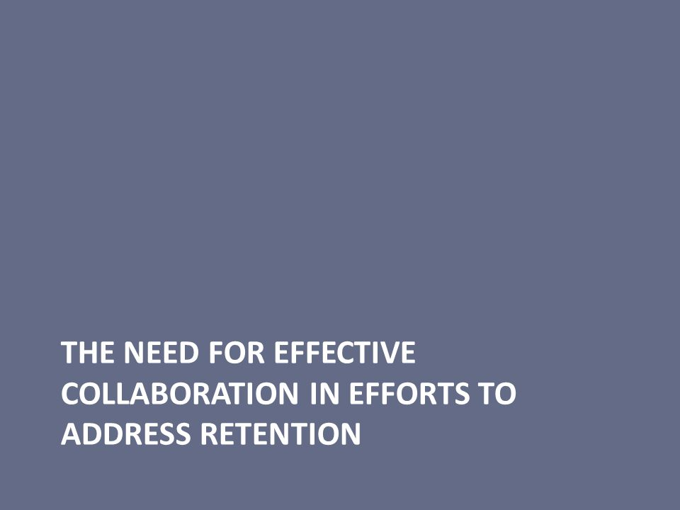 THE NEED FOR EFFECTIVE COLLABORATION IN EFFORTS TO ADDRESS RETENTION
