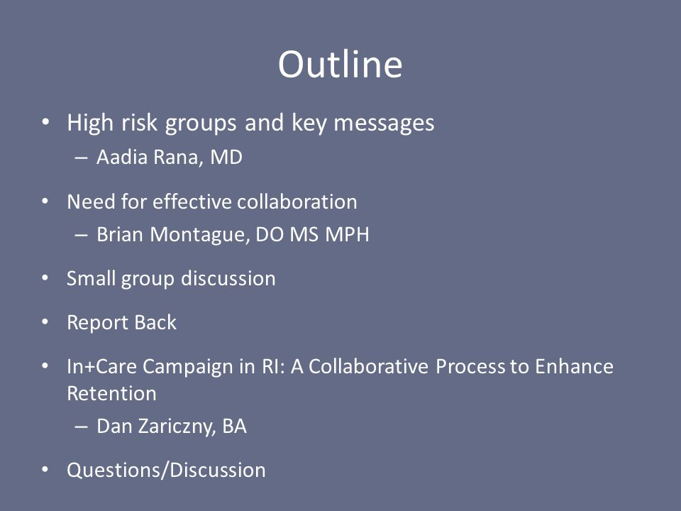 Outline High risk groups and key messages – Aadia Rana, MD Need for effective collaboration – Brian Montague, DO MS MPH Small group discussion Report Back In+Care Campaign in RI: A Collaborative Process to Enhance Retention – Dan Zariczny, BA Questions/Discussion