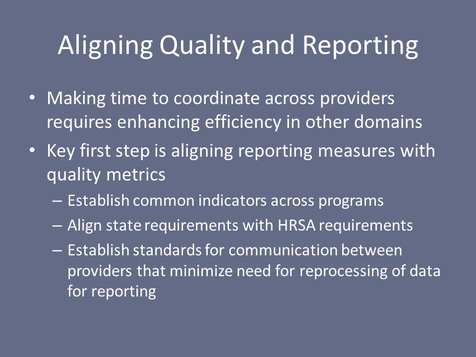 Aligning Quality and Reporting Making time to coordinate across providers requires enhancing efficiency in other domains Key first step is aligning reporting measures with quality metrics – Establish common indicators across programs – Align state requirements with HRSA requirements – Establish standards for communication between providers that minimize need for reprocessing of data for reporting