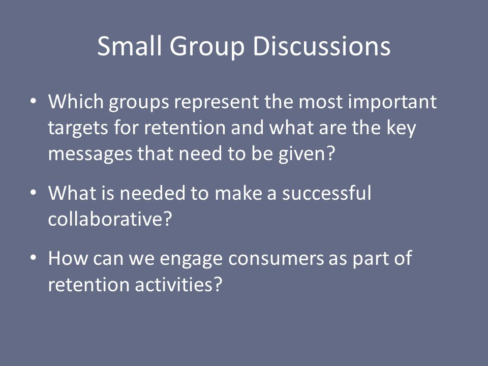 Small Group Discussions Which groups represent the most important targets for retention and what are the key messages that need to be given? What is n