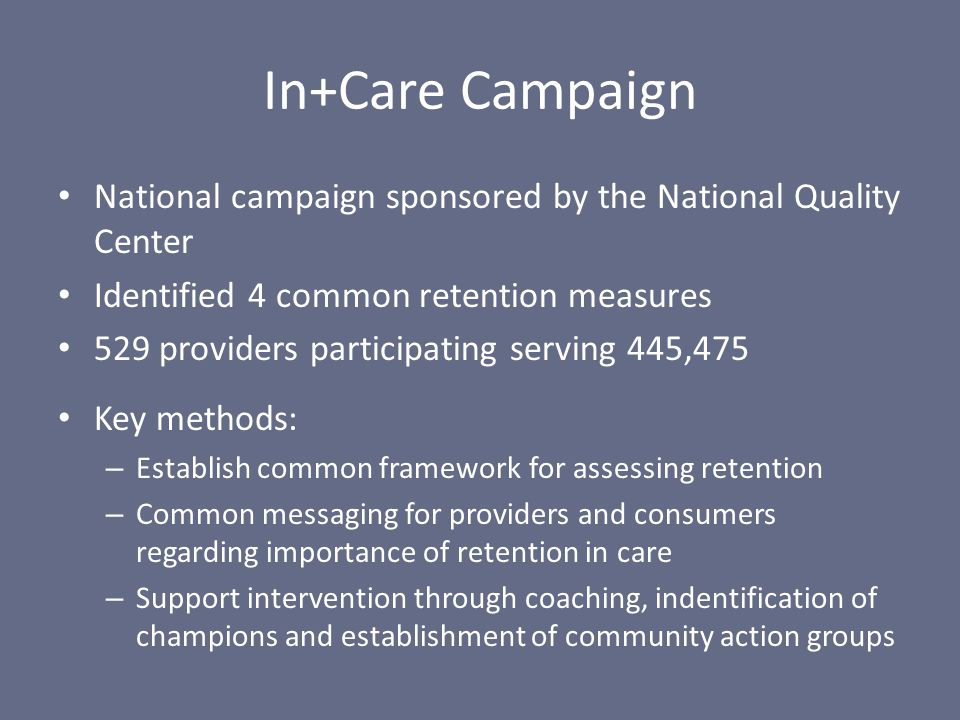 In+Care Campaign National campaign sponsored by the National Quality Center Identified 4 common retention measures 529 providers participating serving 445,475 Key methods: – Establish common framework for assessing retention – Common messaging for providers and consumers regarding importance of retention in care – Support intervention through coaching, indentification of champions and establishment of community action groups