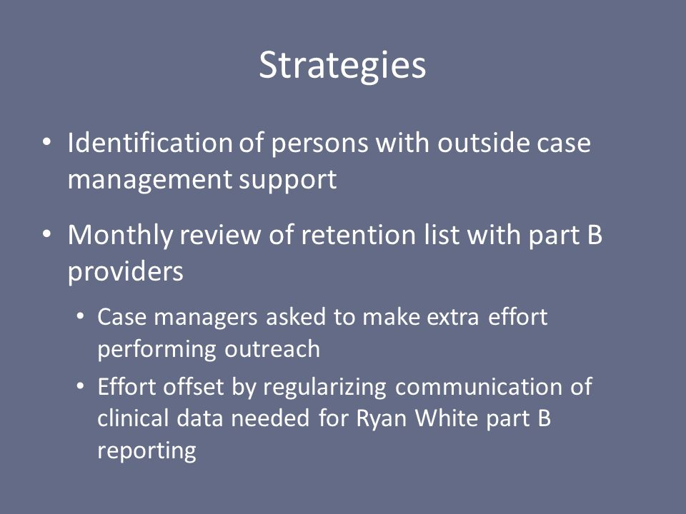 Identification of persons with outside case management support Monthly review of retention list with part B providers Case managers asked to make extra effort performing outreach Effort offset by regularizing communication of clinical data needed for Ryan White part B reporting Strategies
