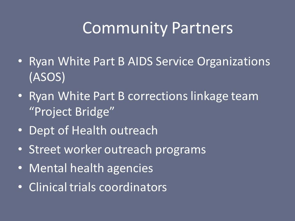 Ryan White Part B AIDS Service Organizations (ASOS) Ryan White Part B corrections linkage team Project Bridge Dept of Health outreach Street worker outreach programs Mental health agencies Clinical trials coordinators Community Partners
