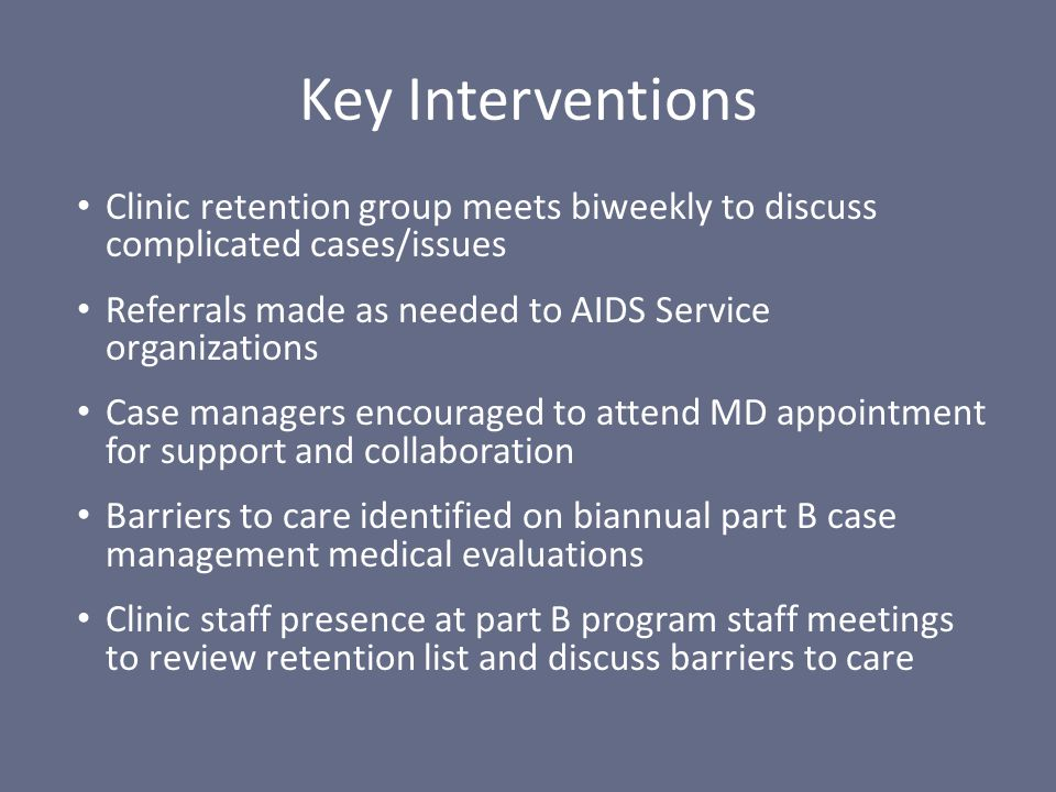 Clinic retention group meets biweekly to discuss complicated cases/issues Referrals made as needed to AIDS Service organizations Case managers encoura