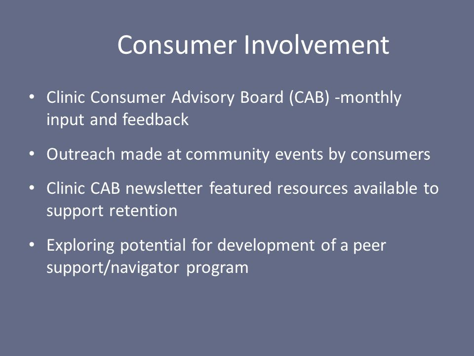 Clinic Consumer Advisory Board (CAB) -monthly input and feedback Outreach made at community events by consumers Clinic CAB newsletter featured resourc
