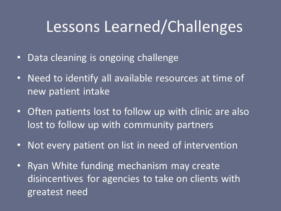 Data cleaning is ongoing challenge Need to identify all available resources at time of new patient intake Often patients lost to follow up with clinic are also lost to follow up with community partners Not every patient on list in need of intervention Ryan White funding mechanism may create disincentives for agencies to take on clients with greatest need Lessons Learned/Challenges