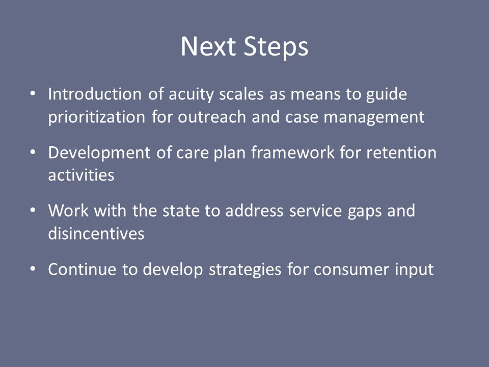 Introduction of acuity scales as means to guide prioritization for outreach and case management Development of care plan framework for retention activities Work with the state to address service gaps and disincentives Continue to develop strategies for consumer input Next Steps