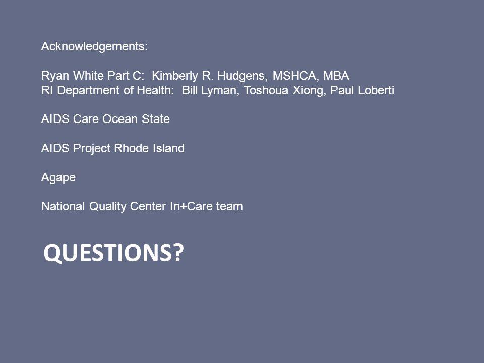QUESTIONS? Acknowledgements: Ryan White Part C: Kimberly R. Hudgens, MSHCA, MBA RI Department of Health: Bill Lyman, Toshoua Xiong, Paul Loberti AIDS