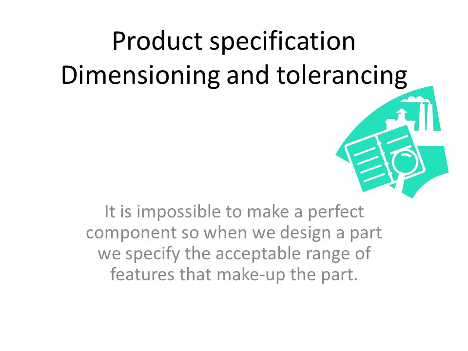 Product specification Dimensioning and tolerancing It is impossible to make a perfect component so when we design a part we specify the acceptable ran