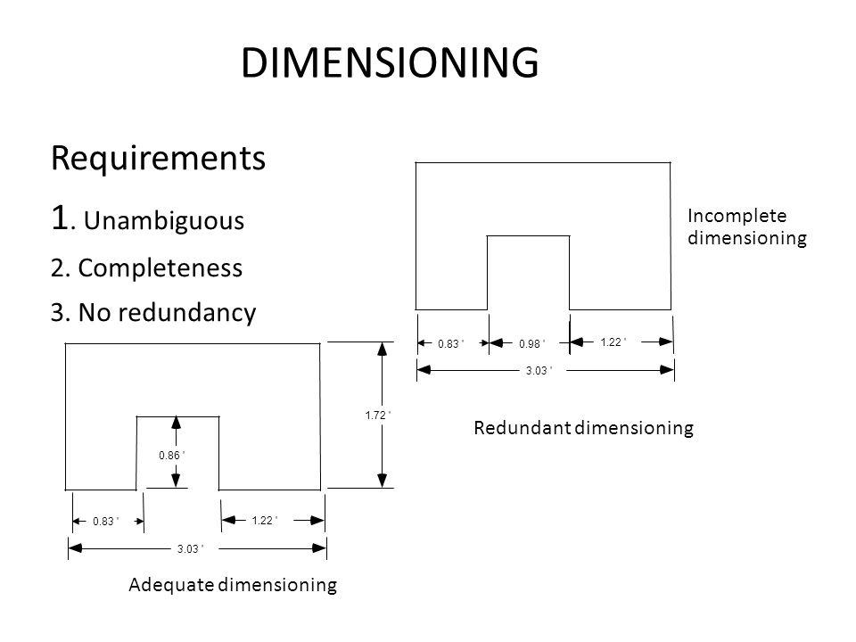 DIMENSIONING Requirements 1. Unambiguous 2. Completeness 3. No redundancy 0.83 ' 0.98 ' 1.22 ' 3.03 ' Redundant dimensioning 0.83 ' 1.22 ' 3.03 ' 1.72