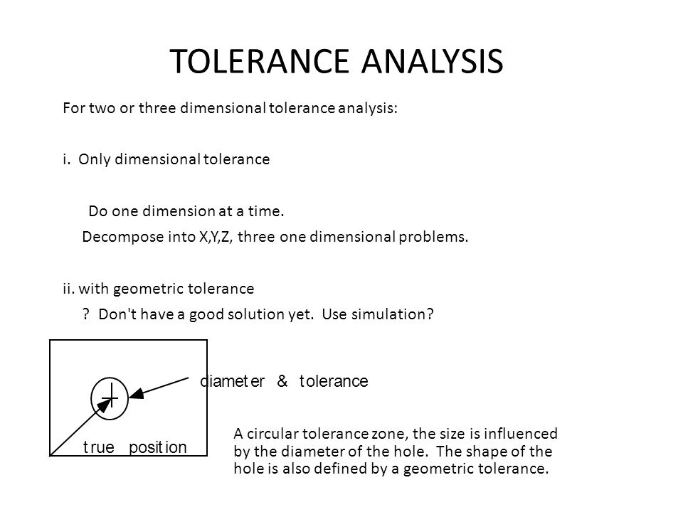 TOLERANCE ANALYSIS For two or three dimensional tolerance analysis: i. Only dimensional tolerance Do one dimension at a time. Decompose into X,Y,Z, th