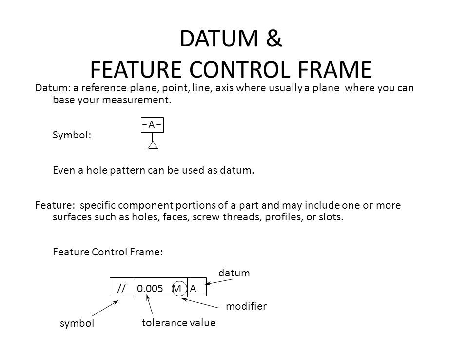 DATUM & FEATURE CONTROL FRAME Datum: a reference plane, point, line, axis where usually a plane where you can base your measurement. Symbol: Even a ho