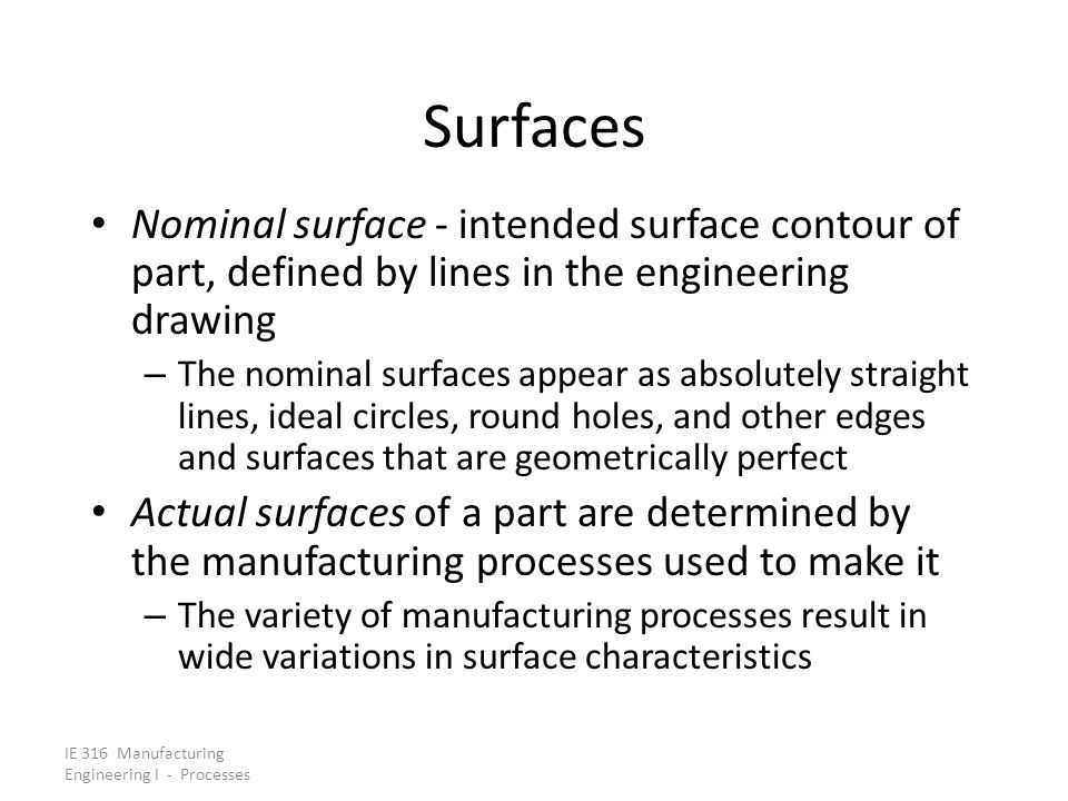 IE 316 Manufacturing Engineering I - Processes Surfaces Nominal surface - intended surface contour of part, defined by lines in the engineering drawin